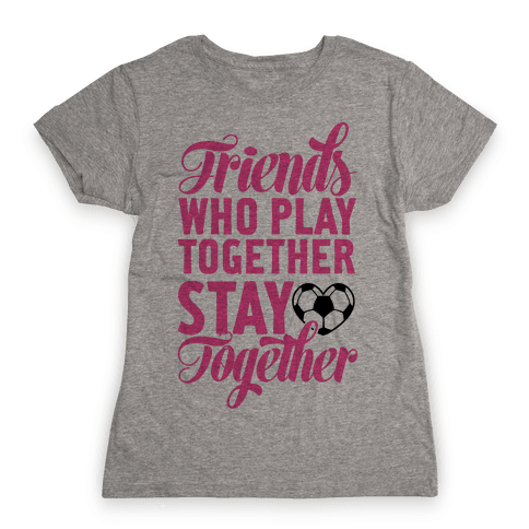 Friends Who Play Soccer Together Womens T-Shirt