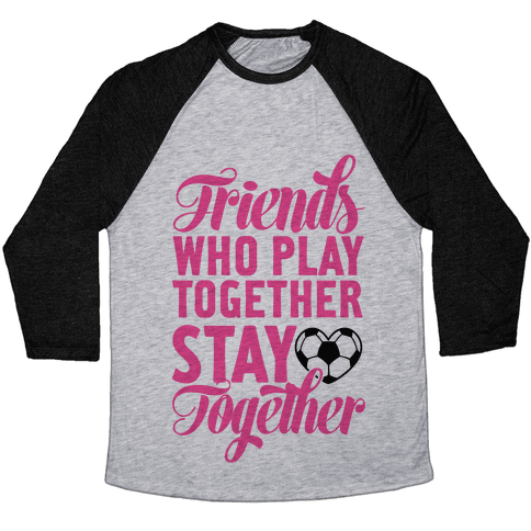 Friends Who Play Soccer Together Baseball Tee