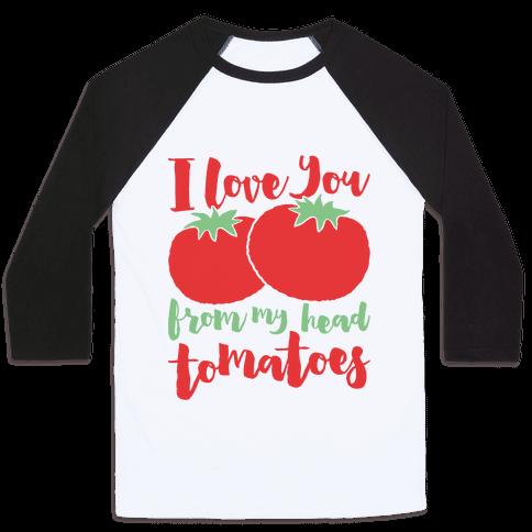 I Love You From My Head Tomatoes Baseball Tee