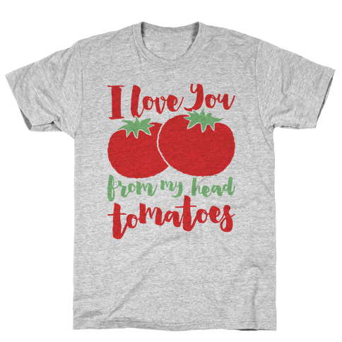 I Love You From My Head Tomatoes Mens T-Shirt