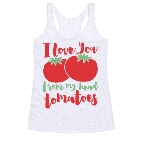 I Love You From My Head Tomatoes Racerback Tank Top
