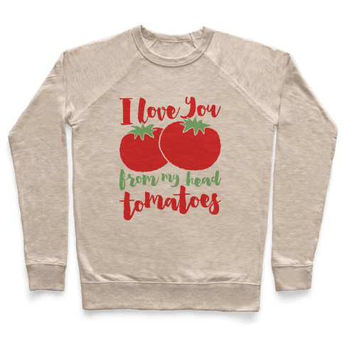 I Love You From My Head Tomatoes Pullover