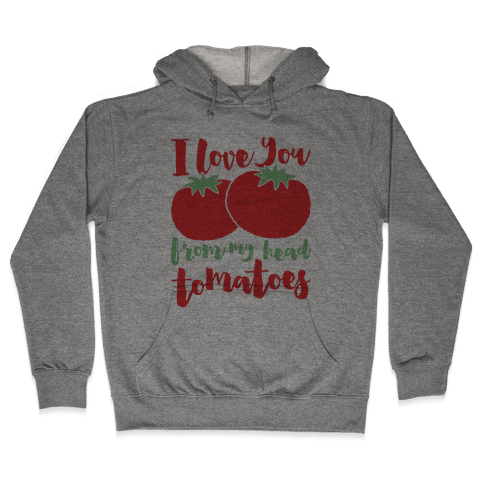 I Love You From My Head Tomatoes Hooded Sweatshirt