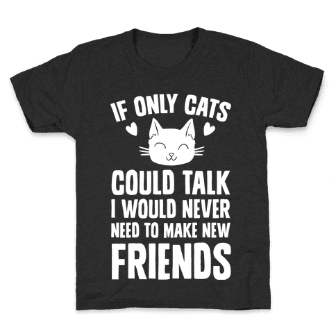 If Only Cats Could Talk I Would Never Need To Make New Friends Kids T-Shirt