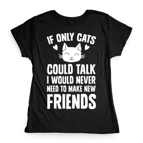 If Only Cats Could Talk I Would Never Need To Make New Friends Womens T-Shirt