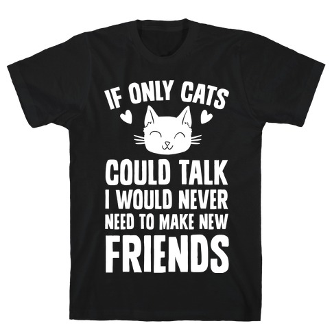If Only Cats Could Talk I Would Never Need To Make New Friends T-Shirt