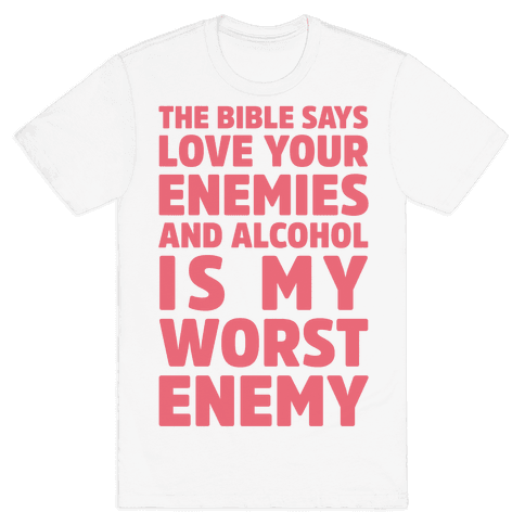The Bible Says Love Your Enemies And Alcohol Is My Worst Enemy Mens T-Shirt