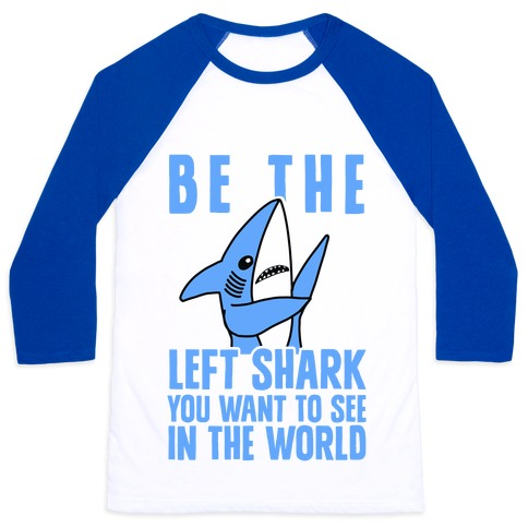 Be The Left Shark You Want To See In The World Baseball Tee