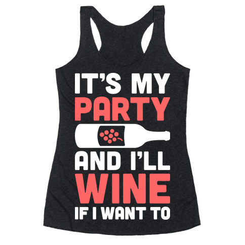It's My Party And I'll Wine If I Want To Racerback Tank Top