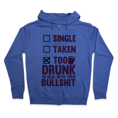 Single, Taken, Too Drunk To Deal With Your Bullshit Zip Hoodie