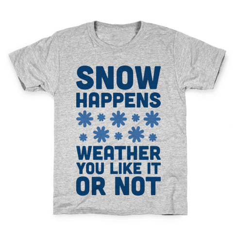Snow Happens Weather You Like It Or Not Kids T-Shirt