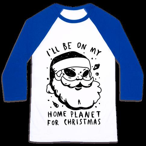 I'll Be On My Home Planet For Christmas Baseball Tee
