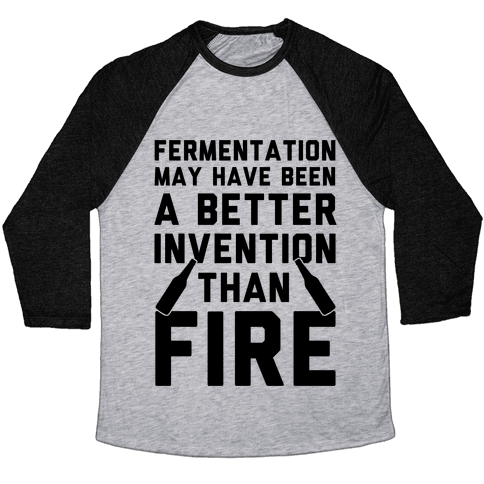 Fermentation May Have Been A Better Invention Than Fire Baseball Tee