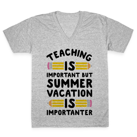 Teaching Is Important But Summer Vacation Is Importanter V-Neck Tee Shirt