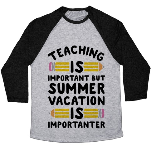 154b98e66f90 Teaching Is Important But Summer Vacation Is Importanter Baseball Tee