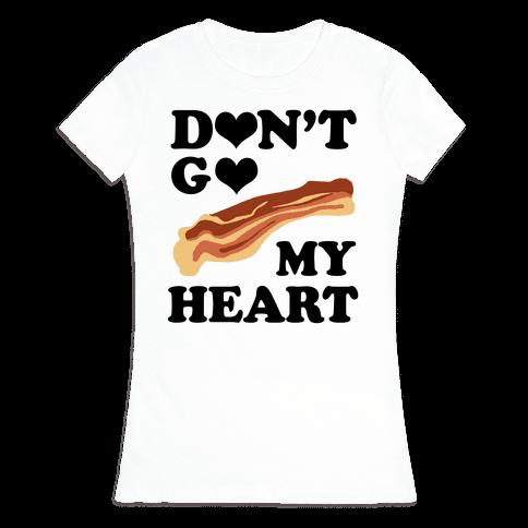 Don't go Bacon My Heart Womens T-Shirt