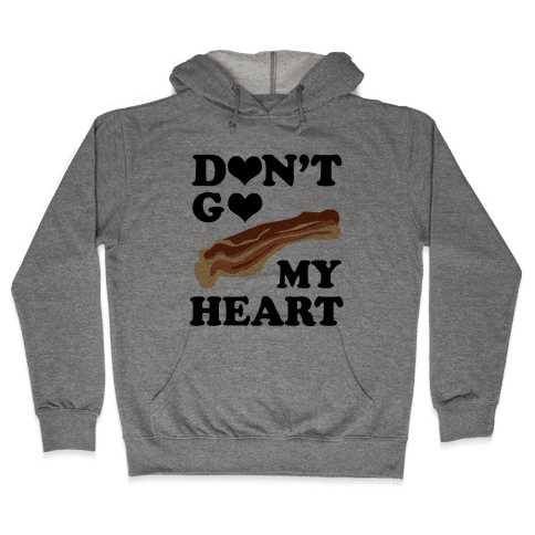Don't go Bacon My Heart Hooded Sweatshirt