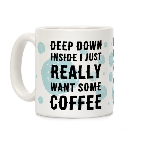 Deep Down Inside I Just Really Want Some Coffee Coffee Mug