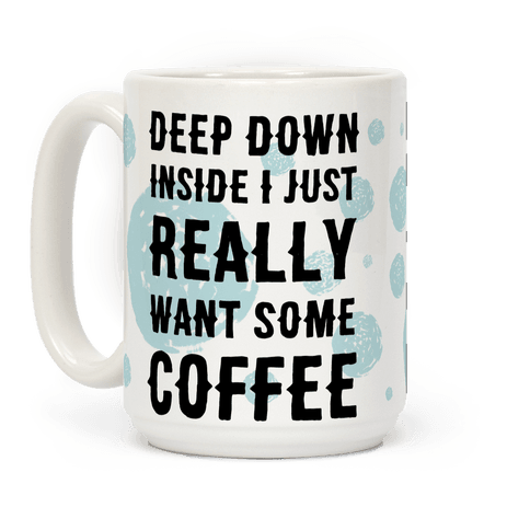 Deep Down Inside I Just Really Want Some Coffee