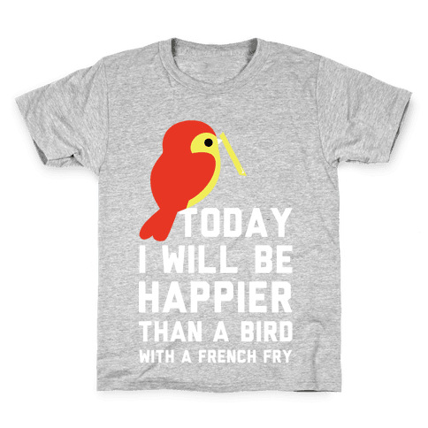 Today I Will Be Happier Than a Bird with a French Fry Kids T-Shirt