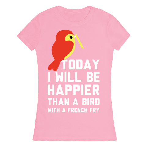 Today I Will Be Happier Than a Bird with a French Fry Womens T-Shirt