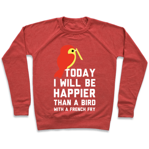 Today I Will Be Happier Than a Bird with a French Fry Pullover