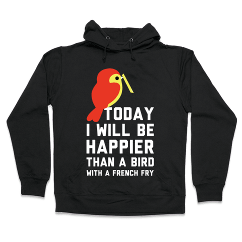 Today I Will Be Happier Than a Bird with a French Fry Hooded Sweatshirt