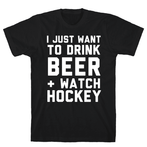 I Just Want To Drink Beer And Watch Hockey Mens T-Shirt