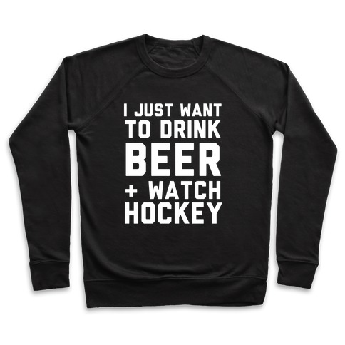 I Just Want To Drink Beer And Watch Hockey Pullover