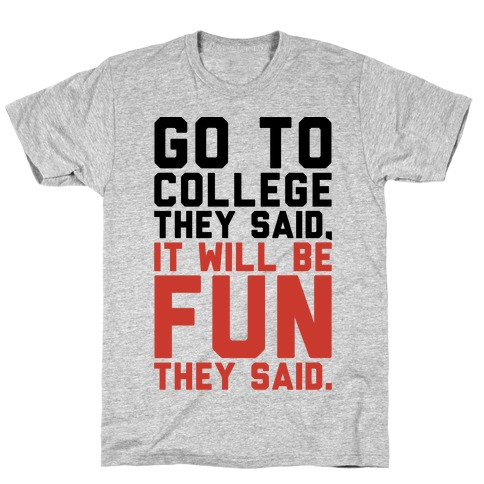 Go To College They Said It Will Be Fun They Said T-Shirt