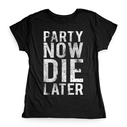 Party Now Die Later Womens T-Shirt