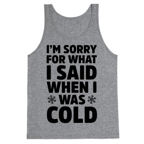 I'm Sorry For What I Said When I Was Cold Tank Top