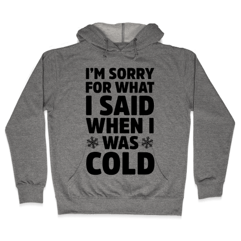 I'm Sorry For What I Said When I Was Cold Hooded Sweatshirt