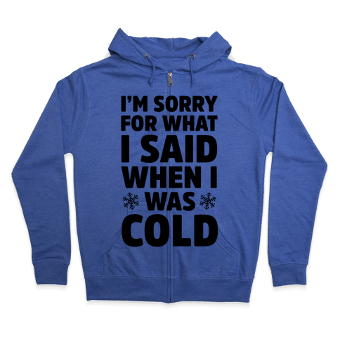I'm Sorry For What I Said When I Was Cold Zip Hoodie