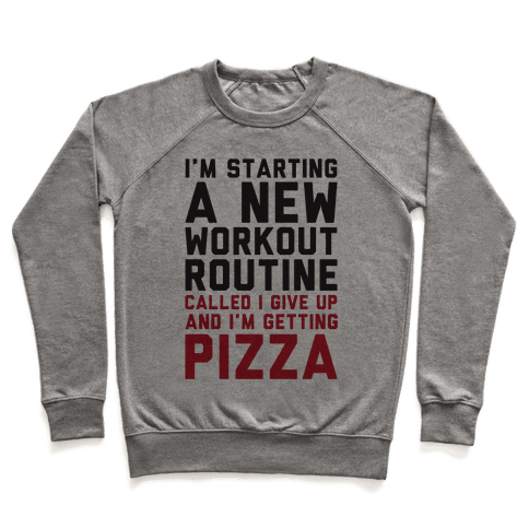I'm Starting A New Workout Routine Called I Give Up An I'm Getting Pizza Pullover