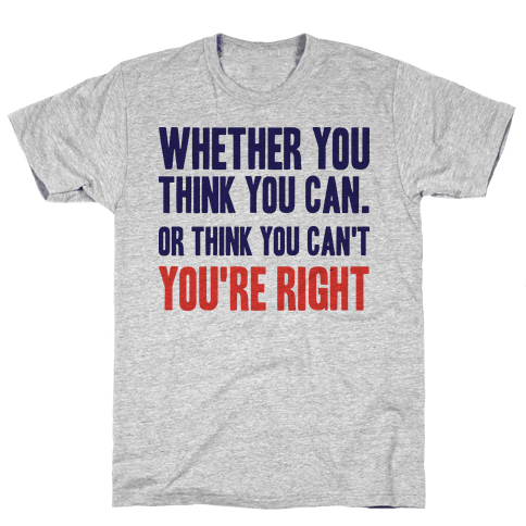 Whether You Think You Can Or Think You Can't You're Right Mens T-Shirt