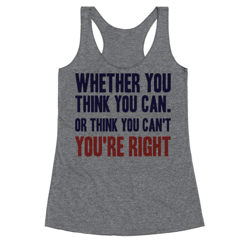 Whether You Think You Can Or Think You Can't You're Right Racerback Tank Top