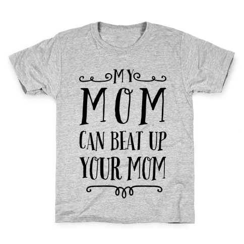 My Mom Can Beat Up You Mom Kids T-Shirt