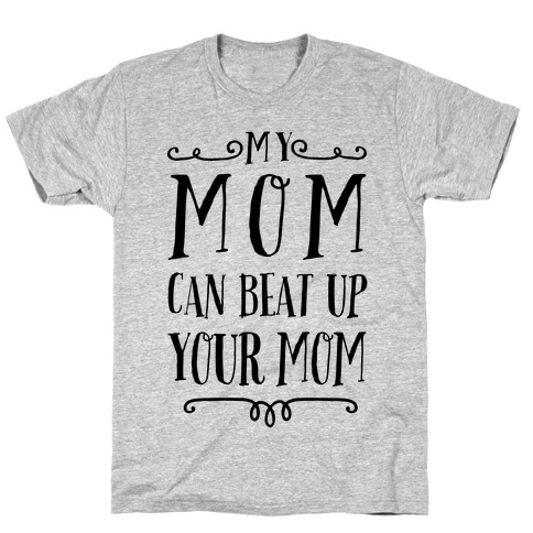 My Mom Can Beat Up You Mom Mens T-Shirt