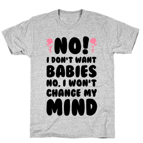No I Don't Babies No I Won't Change My Mind Mens T-Shirt