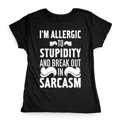 I'm Allergic to Stupidity and Break Out in Sarcasm Womens T-Shirt