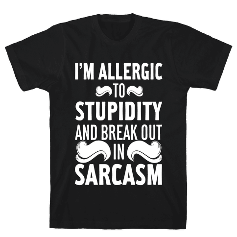 I'm Allergic to Stupidity and Break Out in Sarcasm Mens T-Shirt