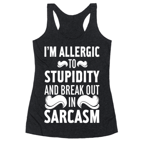 I'm Allergic to Stupidity and Break Out in Sarcasm Racerback Tank Top