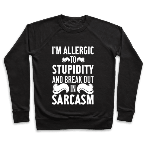 I'm Allergic to Stupidity and Break Out in Sarcasm Pullover