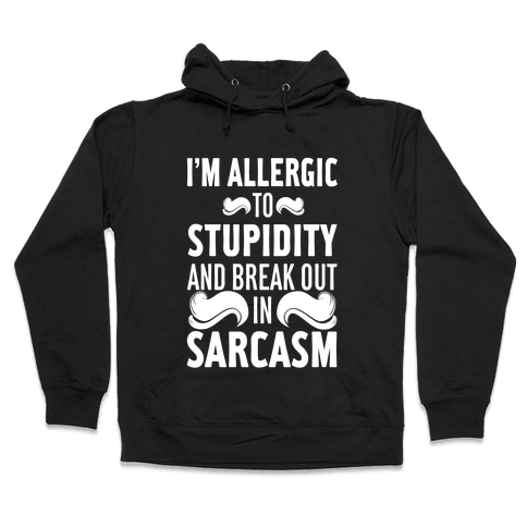I'm Allergic to Stupidity and Break Out in Sarcasm Hooded Sweatshirt