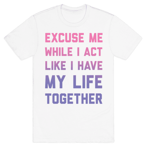 Excuse Me While I Act Like I Have My Life Together Mens T-Shirt