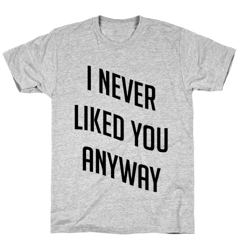 I Never Liked You Anyway T Shirt Lookhuman