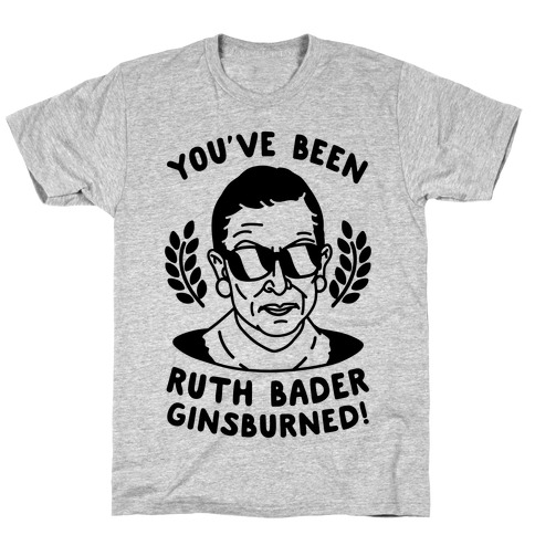 You've Been Ruth Bader GinsBURNED! T-Shirt