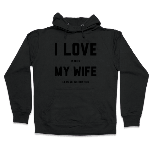 I Love It When My Wife Lets Me Go Hunting Hooded Sweatshirt