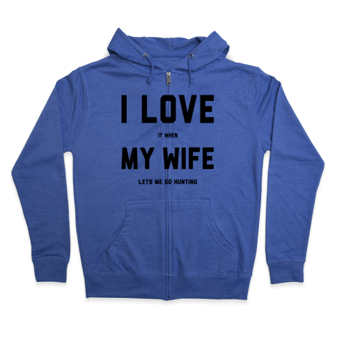 I Love It When My Wife Lets Me Go Hunting Zip Hoodie